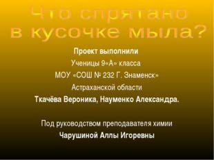 Проект выполнили Ученицы 9«А» класса МОУ «СОШ № 232 Г. Знаменск» Астраханской