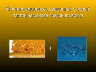 Египтяне умывались смешанной с водой пастой на основе пчелиного воска. +
