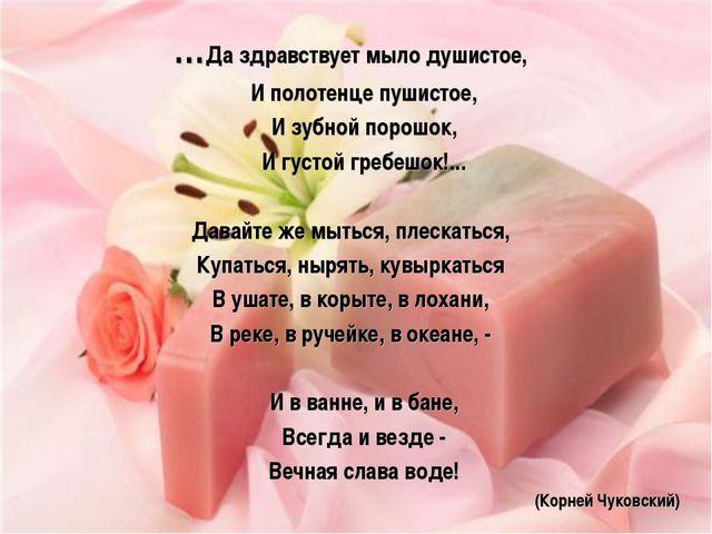 …Да здравствует мыло душистое, И полотенце пушистое, И зубной порошок, И густ...