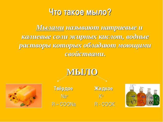 Что такое мыло? Мылами называют натриевые и калиевые соли жирных кислот, во...