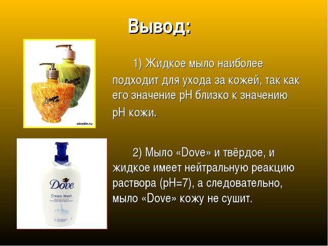 Вывод: 1) Жидкое мыло наиболее подходит для ухода за кожей, так как его зна...