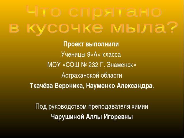 Проект выполнили Ученицы 9«А» класса МОУ «СОШ № 232 Г. Знаменск» Астраханской...