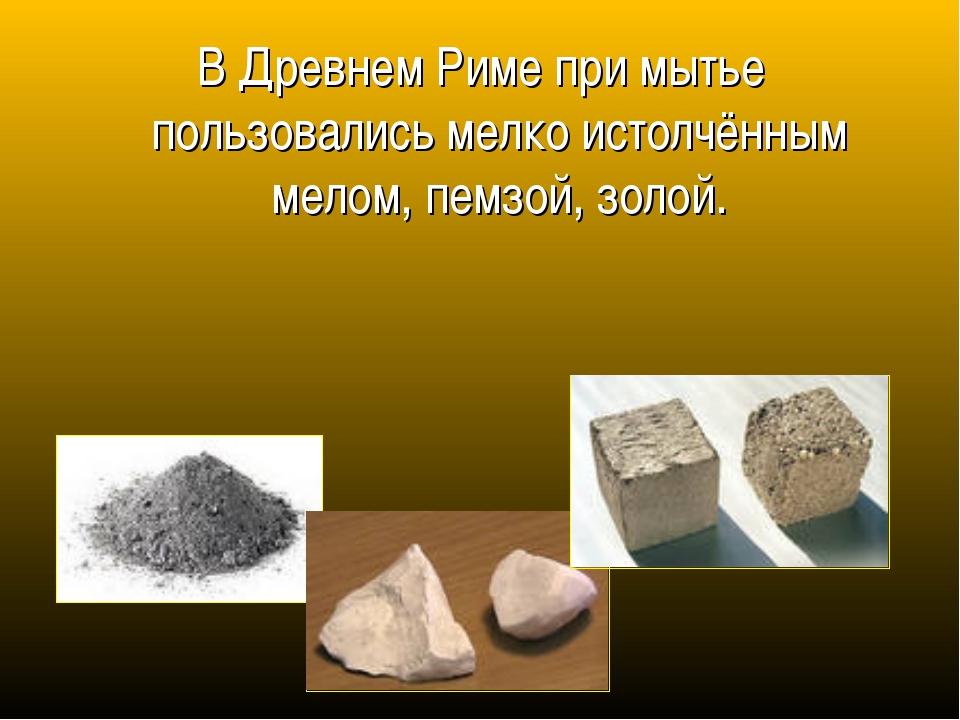 В Древнем Риме при мытье пользовались мелко истолчённым мелом, пемзой, золой.