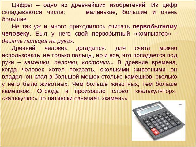 Цифры – одно из древнейших изобретений. Из цифр складываются числа: маленькие...