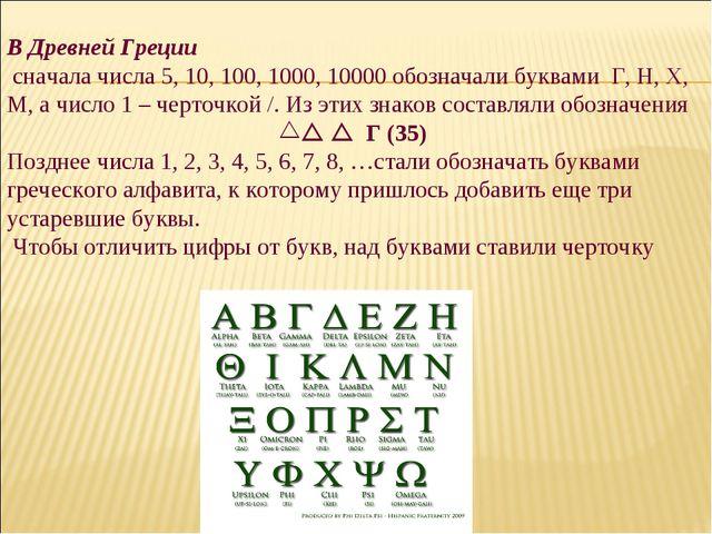 В Древней Греции сначала числа 5, 10, 100, 1000, 10000 обозначали буквами Г,...