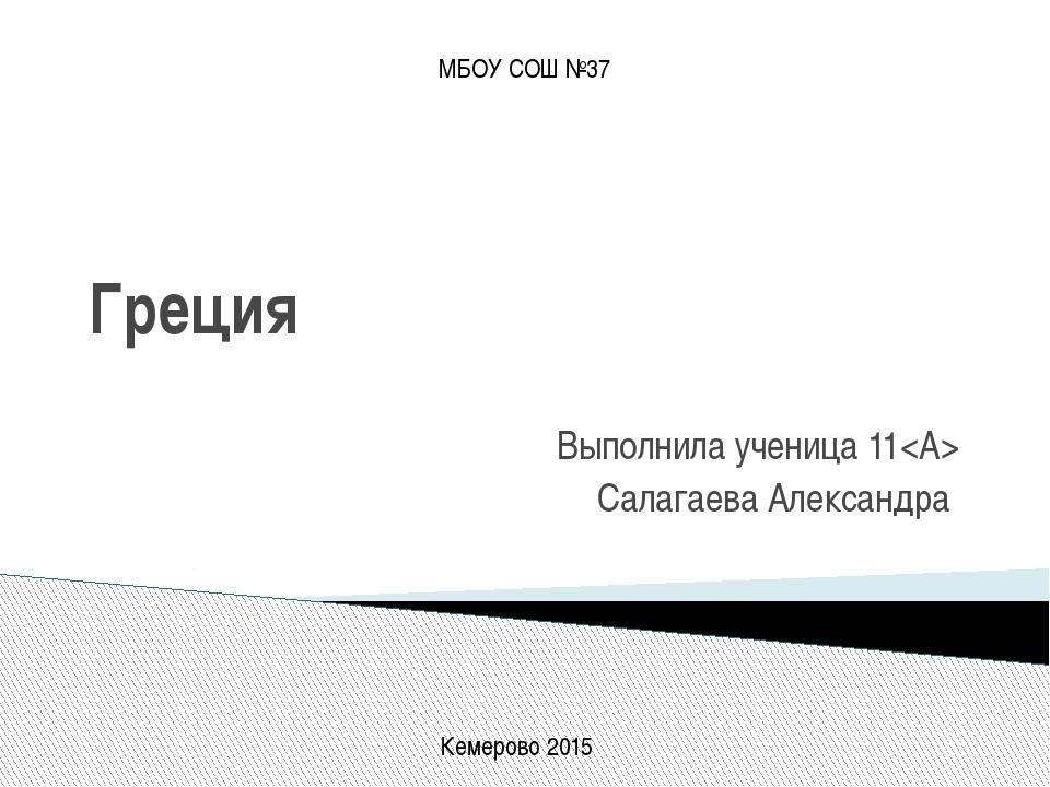 Греция Выполнила ученица 11 Салагаева Александра МБОУ СОШ №37 Кемерово 2015