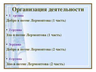 Организация деятельности 1 группа Добро в поэме Лермонтова (1 часть) 2 группа