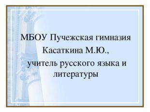 МБОУ Пучежская гимназия Касаткина М.Ю., учитель русского языка и литературы