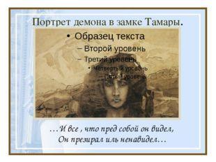 Портрет демона в замке Тамары. …И все , что пред собой он видел, Он презирал