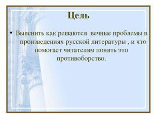 Цель Выяснить как решаются вечные проблемы в произведениях русской литературы