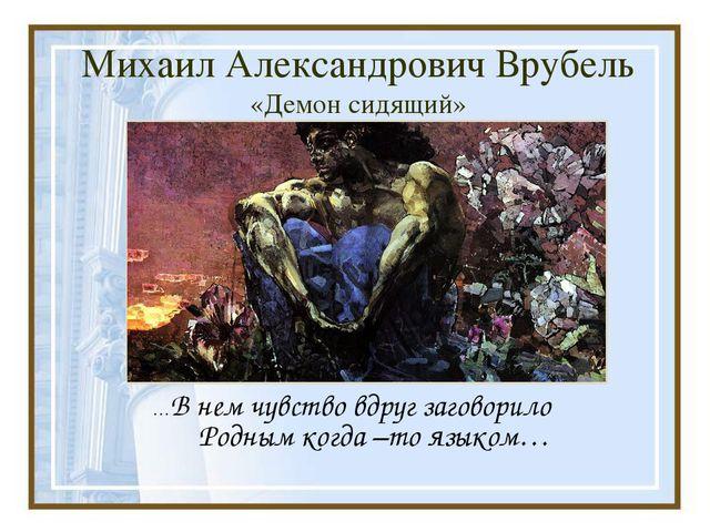 Михаил Александрович Врубель «Демон сидящий» …В нем чувство вдруг заговорило...