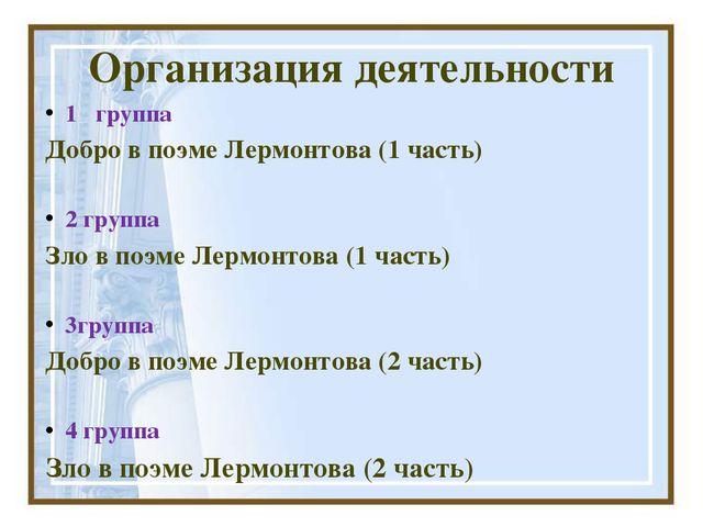 Организация деятельности 1 группа Добро в поэме Лермонтова (1 часть) 2 группа...