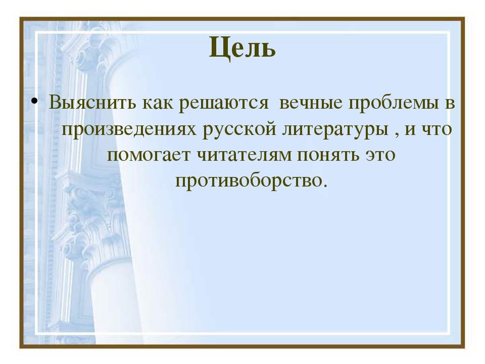Цель Выяснить как решаются вечные проблемы в произведениях русской литературы...