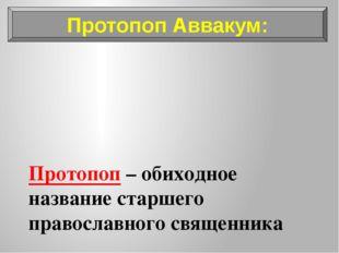 Протопоп – обиходное название старшего православного священника Протопоп Авва
