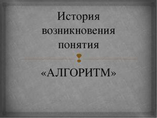 История возникновения понятия «АЛГОРИТМ» 