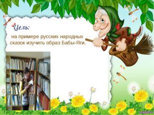 Цель: на примере русских народных сказок изучить образ Бабы-Яги.
