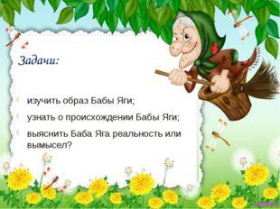 Задачи: изучить образ Бабы Яги; узнать о происхождении Бабы Яги; выяснить Баб