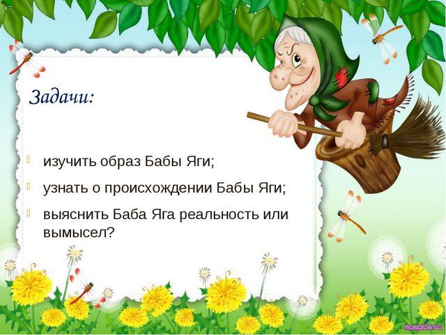 Задачи: изучить образ Бабы Яги; узнать о происхождении Бабы Яги; выяснить Баб...