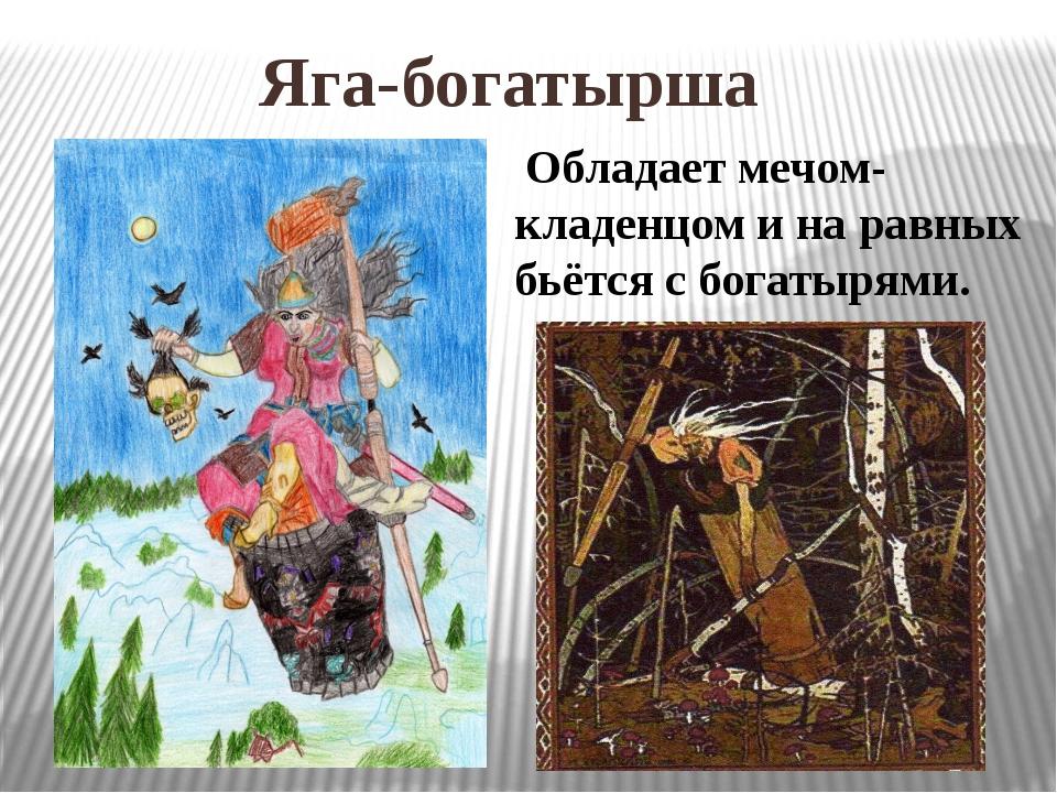 Яга-богатырша Обладает мечом-кладенцом и на равных бьётся с богатырями.