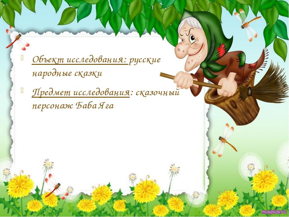 Объект исследования: русские народные сказки Предмет исследования: сказочный...