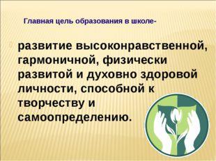 Главная цель образования в школе- развитие высоконравственной, гармони