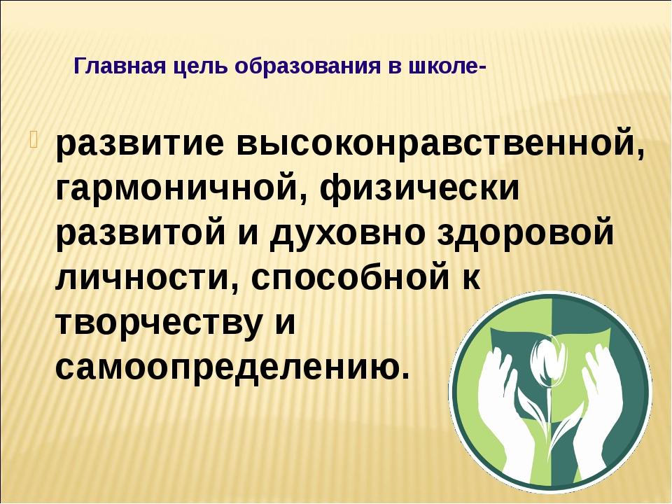 Главная цель образования в школе- развитие высоконравственной, гармони...