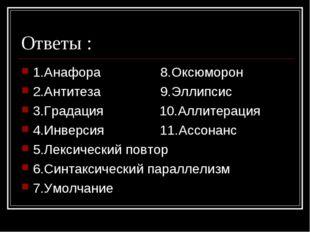 Ответы : 1.Анафора 8.Оксюморон 2.Антитеза 9.Эллипсис 3.Градация 10.Аллитераци
