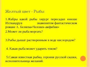 Желтый цвет - Рыбы 1.Жабры какой рыбы хирург пересадил юноше Ихтиандрув знаме