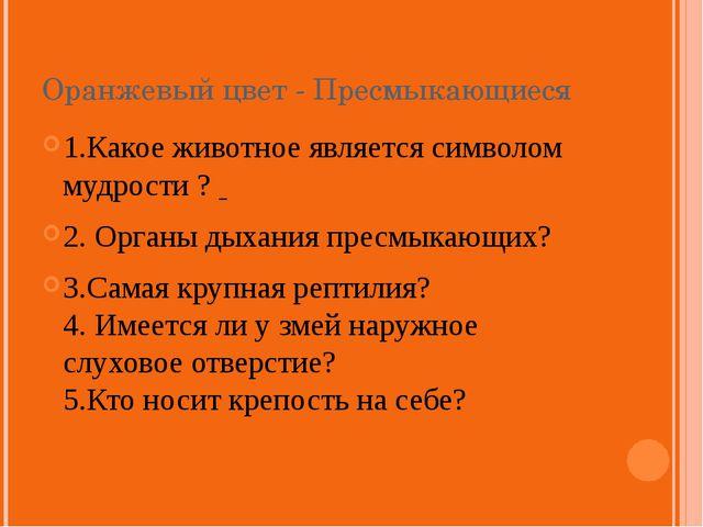 Оранжевый цвет - Пресмыкающиеся 1.Какое животное является символом мудрости ?...