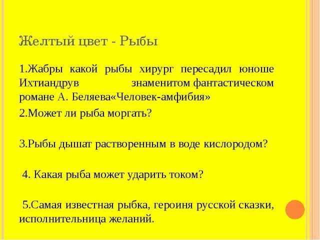 Желтый цвет - Рыбы 1.Жабры какой рыбы хирург пересадил юноше Ихтиандрув знаме...