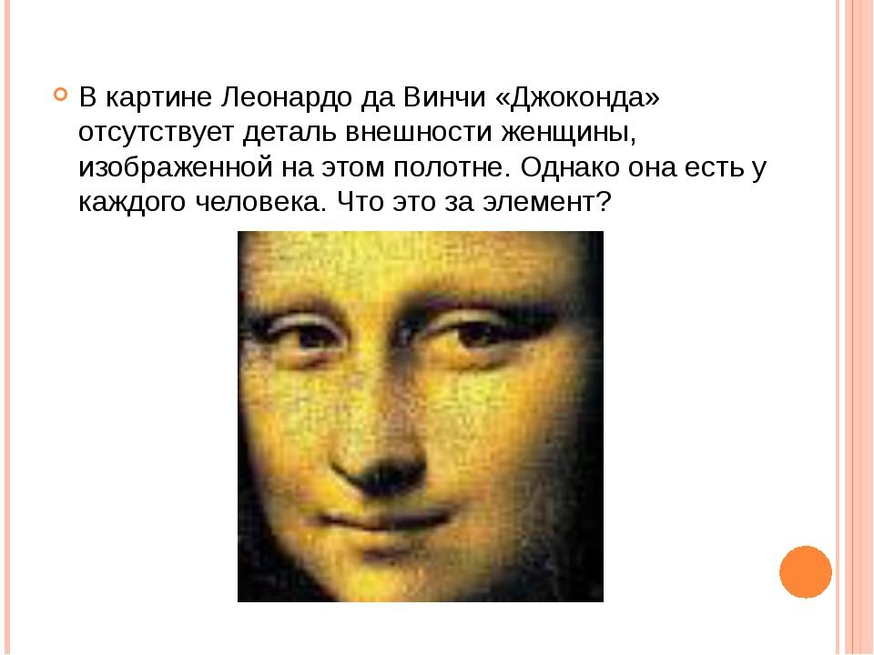 В картине Леонардо да Винчи «Джоконда» отсутствует деталь внешности женщины,...