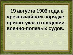 19 августа 1906 года в чрезвычайном порядке принят указ о введении военно-по