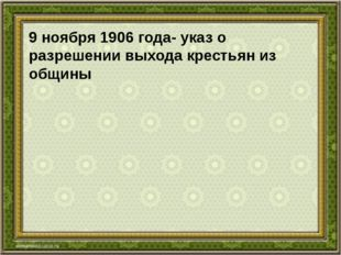9 ноября 1906 года- указ о разрешении выхода крестьян из общины