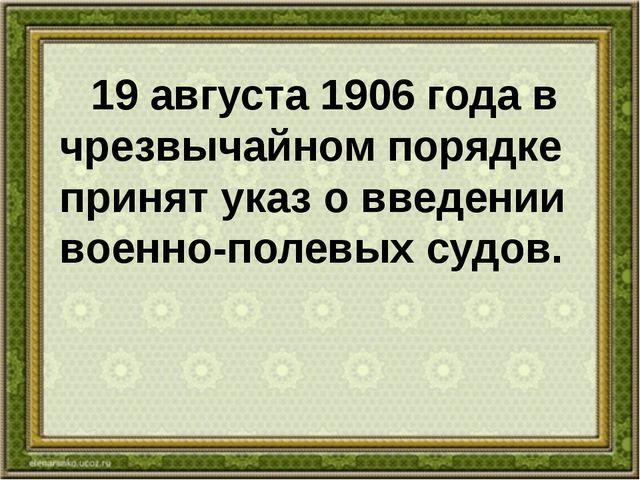 19 августа 1906 года в чрезвычайном порядке принят указ о введении военно-по...
