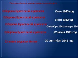 Расставь события в нужном порядке и соотнеси даты. Оборона Брестской крепости