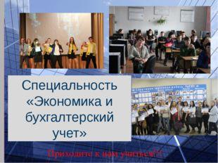 Специальность «Экономика и бухгалтерский учет» Приходите к нам учиться!!!