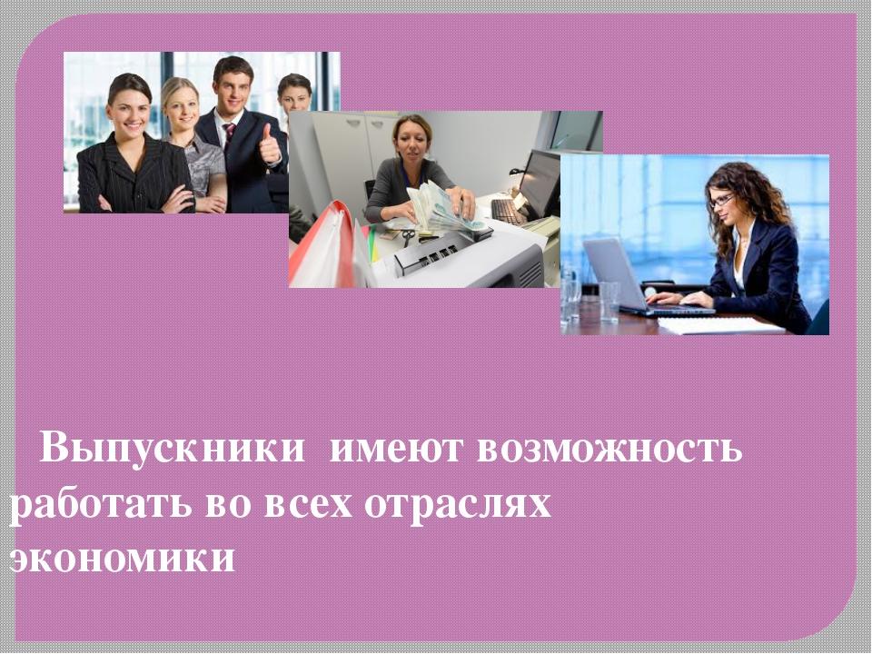 Выпускники имеют возможность работать во всех отраслях экономики