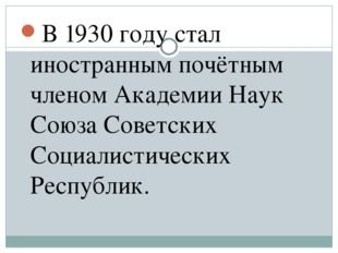 В 1930 году стал иностранным почётным членом Академии Наук Союза Советских Со