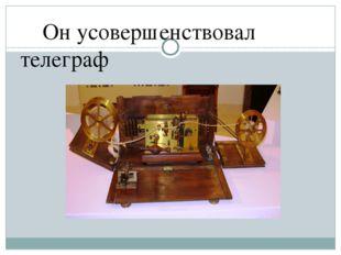 Он усовершенствовал телеграф
