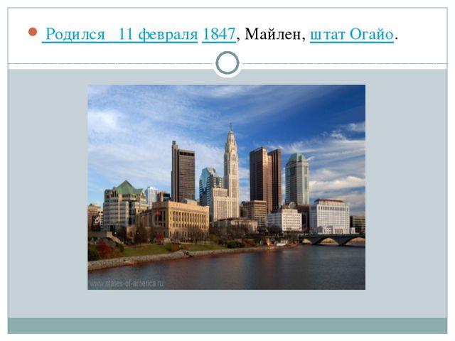Родился 11 февраля1847, Майлен,штат Огайо.