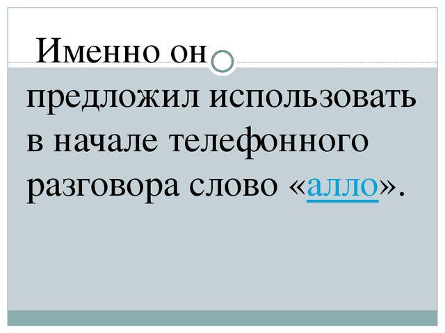 Именно он предложил использовать в начале телефонного разговора слово «алло».