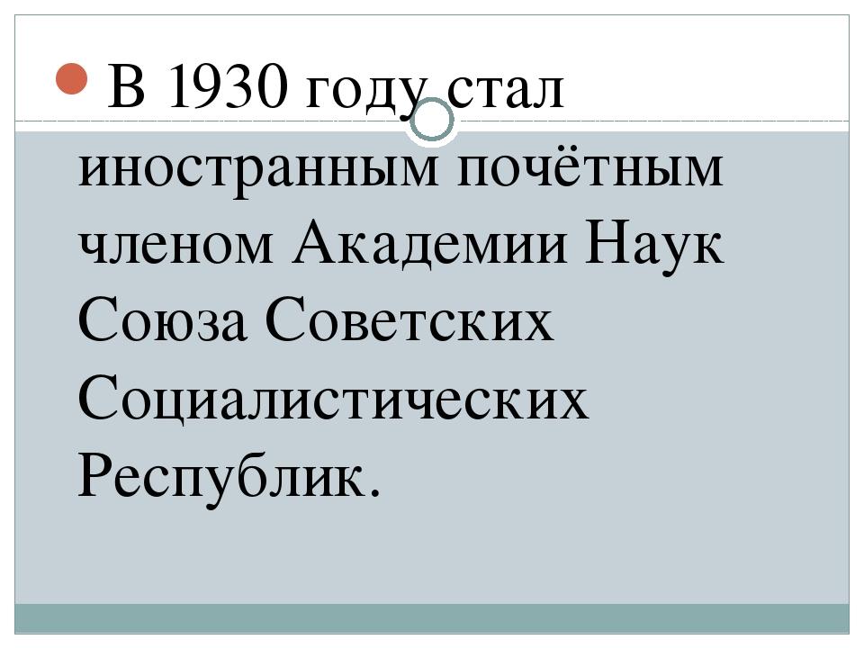 В 1930 году стал иностранным почётным членом Академии Наук Союза Советских Со...