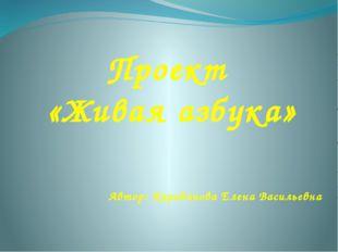 Проект «Живая азбука» Автор: Карабанова Елена Васильевна