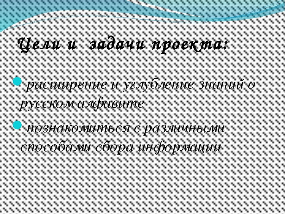 Цели и задачи проекта: расширение и углубление знаний о русском алфавите позн...