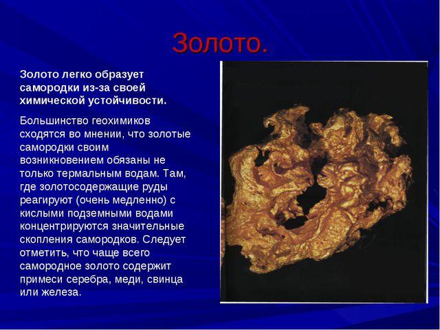 Золото. Золото легко образует самородки из-за своей химической устойчивости....