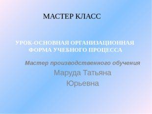 Мастер производственного обучения Маруда Татьяна Юрьевна МАСТЕР КЛАСС УРОК-ОС
