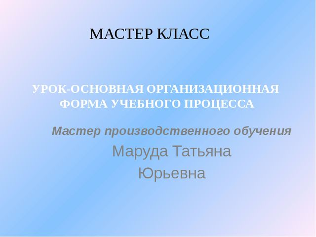 Мастер производственного обучения Маруда Татьяна Юрьевна МАСТЕР КЛАСС УРОК-ОС...