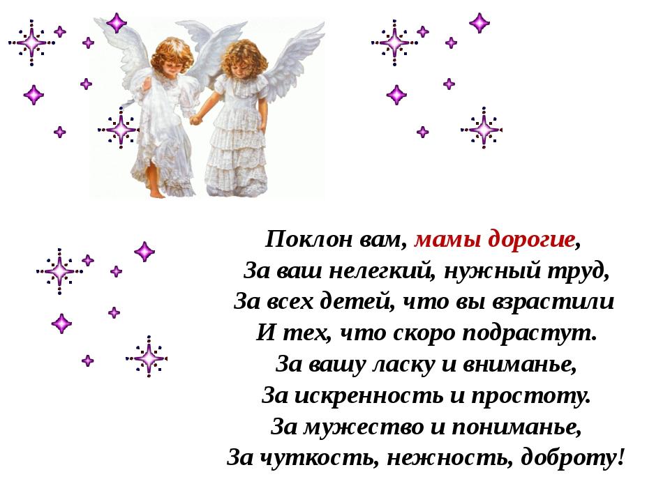 Поклон вам, мамы дорогие, За ваш нелегкий, нужный труд, За всех детей, что вы...