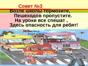 Совет №3 Возле школы тормозите, Пешеходов пропустите. На уроки все спеша