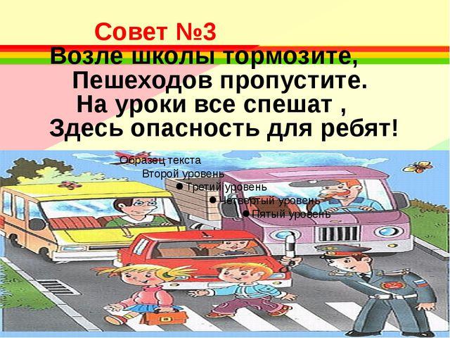 Совет №3 Возле школы тормозите, Пешеходов пропустите. На уроки все спеша...
